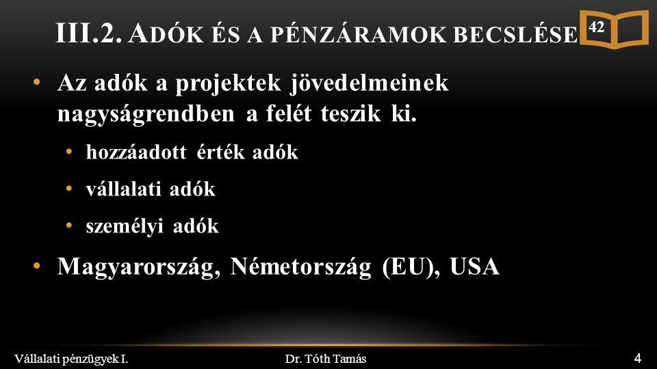Dr. Tóth Tamás Vállalati pénzügyek I. 4 III.2. A DÓK ÉS A PÉNZÁRAMOK BECSLÉSE Az adók a projektek jövedelmeinek nagyságrendben a felét teszik ki. hozz