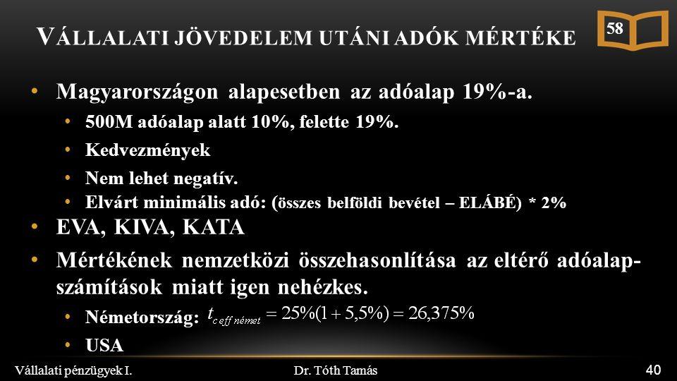 Dr. Tóth Tamás Vállalati pénzügyek I. 40 V ÁLLALATI JÖVEDELEM UTÁNI ADÓK MÉRTÉKE Magyarországon alapesetben az adóalap 19%-a. 500M adóalap alatt 10%,