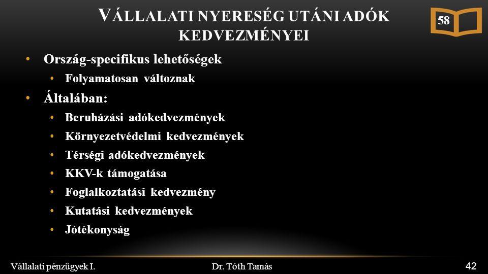 Dr. Tóth Tamás Vállalati pénzügyek I. 42 V ÁLLALATI NYERESÉG UTÁNI ADÓK KEDVEZMÉNYEI Ország-specifikus lehetőségek Folyamatosan változnak Általában: B
