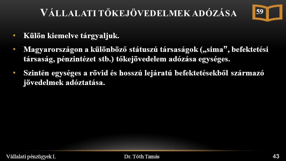 Dr. Tóth Tamás Vállalati pénzügyek I. 43 V ÁLLALATI TŐKEJÖVEDELMEK ADÓZÁSA Külön kiemelve tárgyaljuk. Magyarországon a különböző státuszú társaságok (