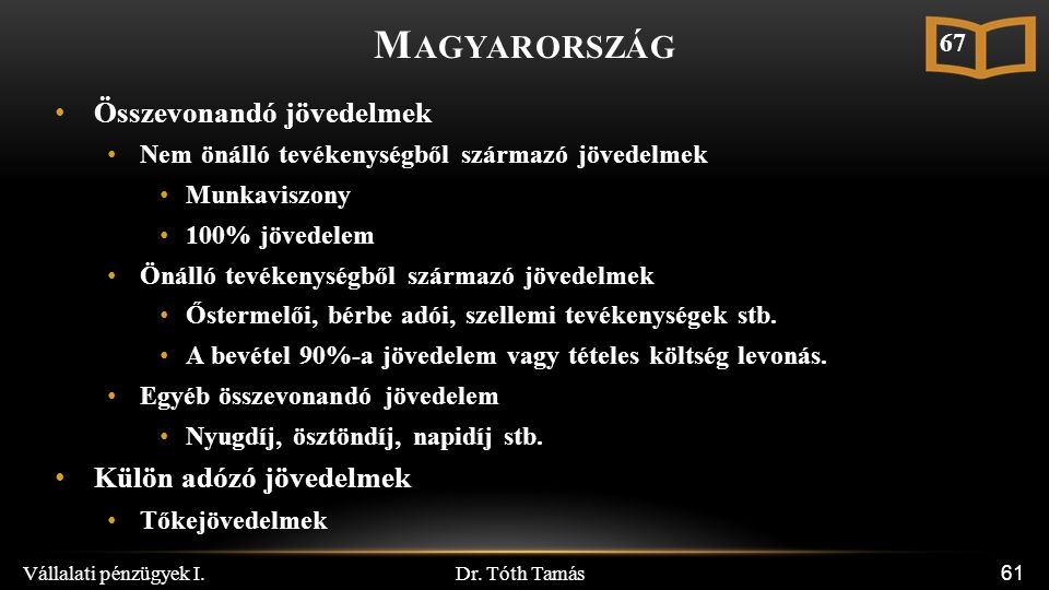 Dr. Tóth Tamás Vállalati pénzügyek I. 61 M AGYARORSZÁG Összevonandó jövedelmek Nem önálló tevékenységből származó jövedelmek Munkaviszony 100% jövedel