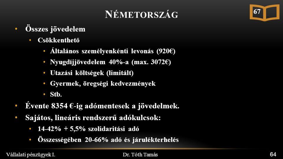 Dr. Tóth Tamás Vállalati pénzügyek I. 64 N ÉMETORSZÁG Összes jövedelem Csökkenthető Általános személyenkénti levonás (920€) Nyugdíjjövedelem 40%-a (ma