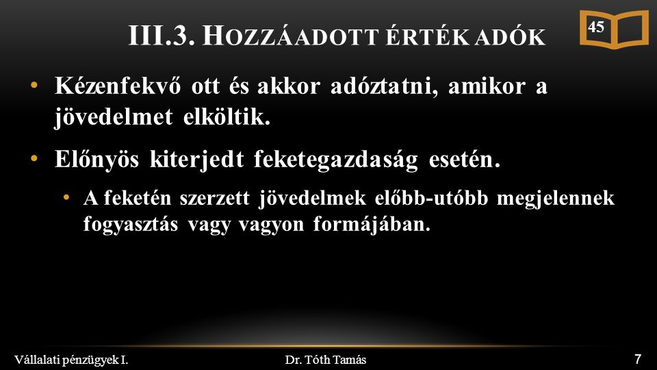 Dr. Tóth Tamás Vállalati pénzügyek I. 7 III.3. H OZZÁADOTT ÉRTÉK ADÓK Kézenfekvő ott és akkor adóztatni, amikor a jövedelmet elköltik. Előnyös kiterje
