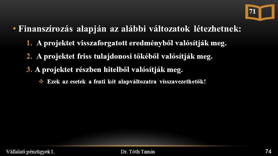 Dr. Tóth Tamás Vállalati pénzügyek I. 74 Finanszírozás alapján az alábbi változatok létezhetnek: 1. A projektet visszaforgatott eredményből valósítják