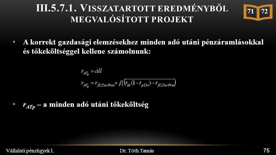 Dr. Tóth Tamás Vállalati pénzügyek I. 75 A korrekt gazdasági elemzésekhez minden adó utáni pénzáramlásokkal és tőkeköltséggel kellene számolnunk: r AT