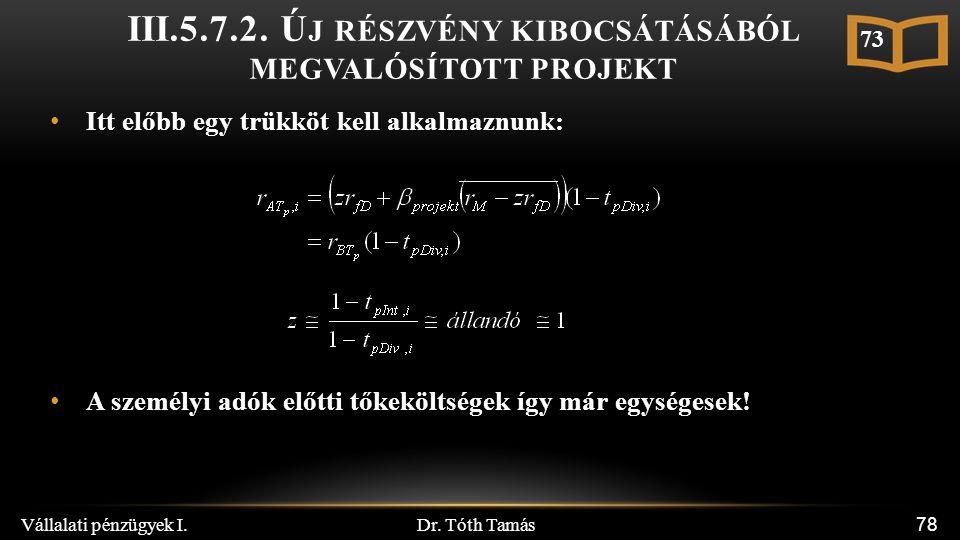 Dr. Tóth Tamás Vállalati pénzügyek I. 78 Itt előbb egy trükköt kell alkalmaznunk: A személyi adók előtti tőkeköltségek így már egységesek! 73 III.5.7.