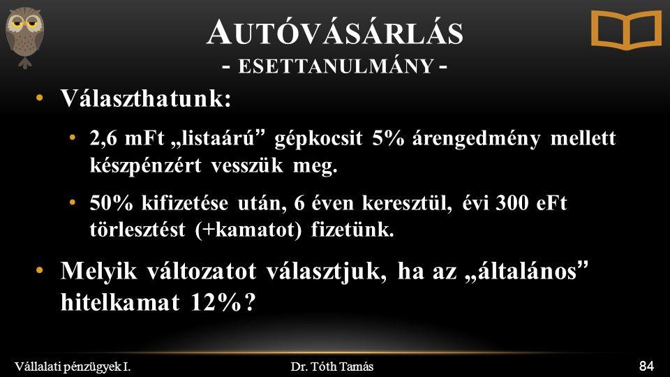 """Dr. Tóth Tamás Vállalati pénzügyek I. 84 Választhatunk: 2,6 mFt """"listaárú"""" gépkocsit 5% árengedmény mellett készpénzért vesszük meg. 50% kifizetése ut"""