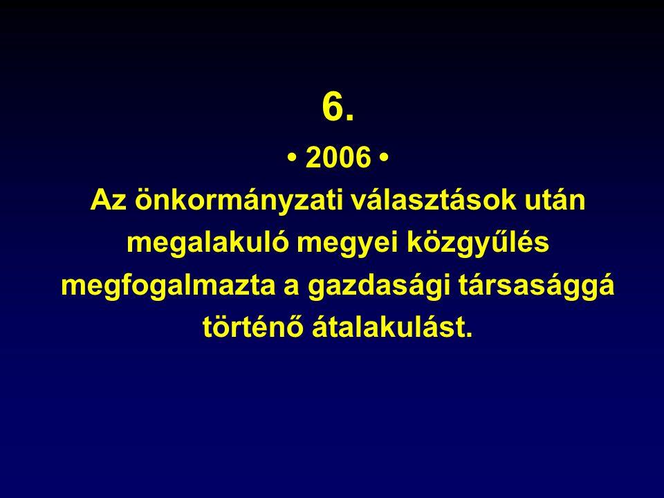 6. 2006 Az önkormányzati választások után megalakuló megyei közgyűlés megfogalmazta a gazdasági társasággá történő átalakulást.