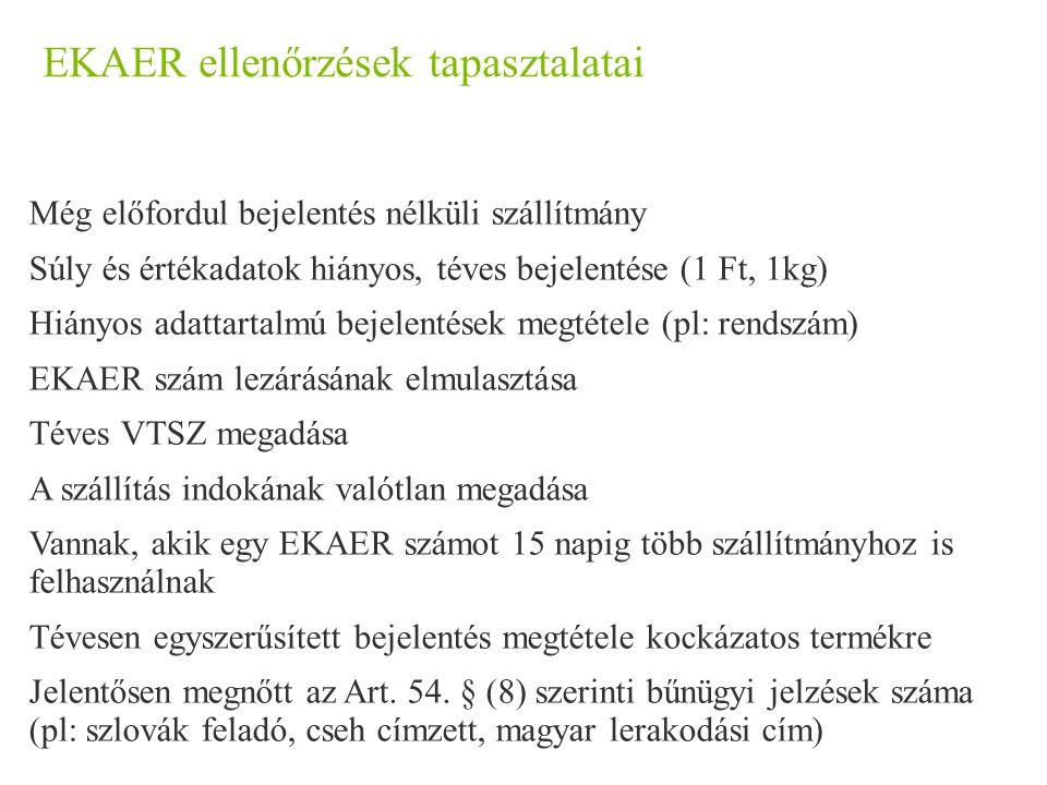 EKAER ellenőrzések tapasztalatai Még előfordul bejelentés nélküli szállítmány Súly és értékadatok hiányos, téves bejelentése (1 Ft, 1kg) Hiányos adattartalmú bejelentések megtétele (pl: rendszám) EKAER szám lezárásának elmulasztása Téves VTSZ megadása A szállítás indokának valótlan megadása Vannak, akik egy EKAER számot 15 napig több szállítmányhoz is felhasználnak Tévesen egyszerűsített bejelentés megtétele kockázatos termékre Jelentősen megnőtt az Art.