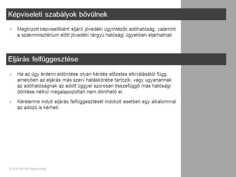 34© 2015 Deloitte Magyarország Képviseleti szabályok bővülnek Eljárás felfüggesztése ‹Megbízott képviselőként eljáró jövedéki ügyintézők adóhatóság, valamint a szakminisztérium előtt jövedéki tárgyú hatósági ügyekben eljárhatnak ‹Ha az ügy érdemi eldöntése olyan kérdés előzetes elbírálásától függ, amelyben az eljárás más szerv hatáskörébe tartozik, vagy ugyanannak az adóhatóságnak az adott üggyel szorosan összefüggő más hatósági döntése nélkül megalapozottan nem dönthető el, ‹Kérelemre indult eljárás felfüggesztését indokolt esetben egy alkalommal az adózó is kérheti.