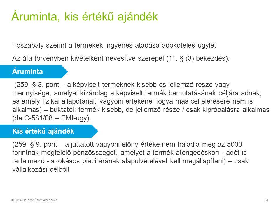 Áruminta, kis értékű ajándék © 2014 Deloitte Üzleti Akadémia51 Főszabály szerint a termékek ingyenes átadása adóköteles ügylet Az áfa-törvényben kivételként nevesítve szerepel (11.