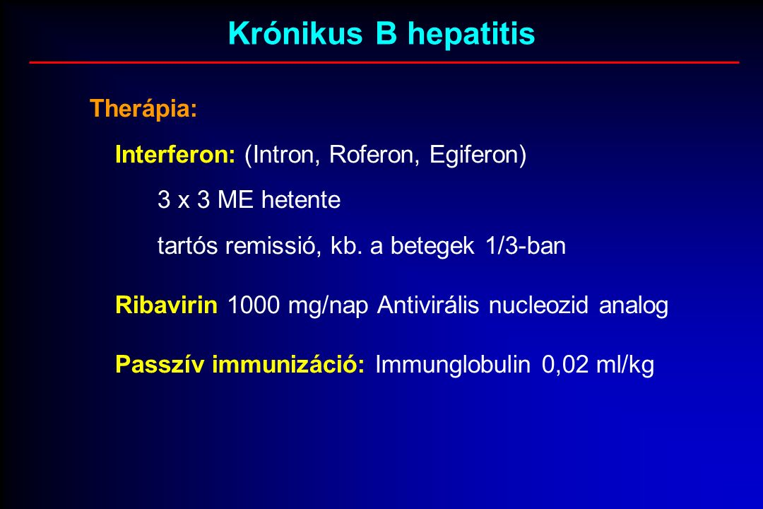 Krónikus B hepatitis Therápia: Interferon: (Intron, Roferon, Egiferon) 3 x 3 ME hetente tartós remissió, kb.