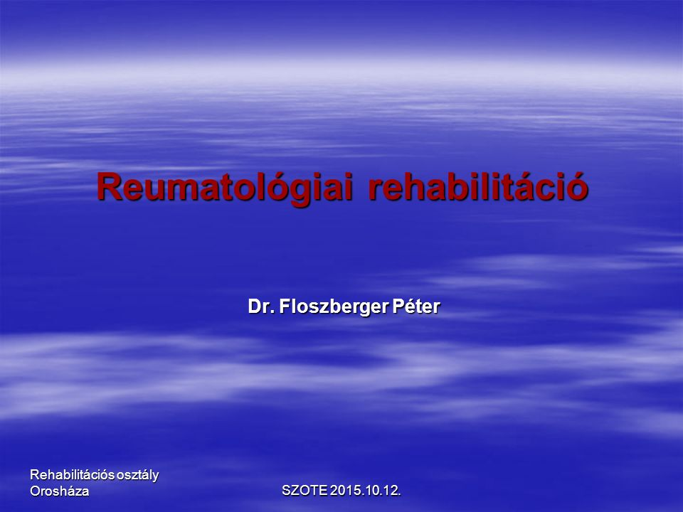 Reumatológiai rehabilitáció Dr. Floszberger Péter SZOTE 2015.10.12. Rehabilitációs osztály Orosháza