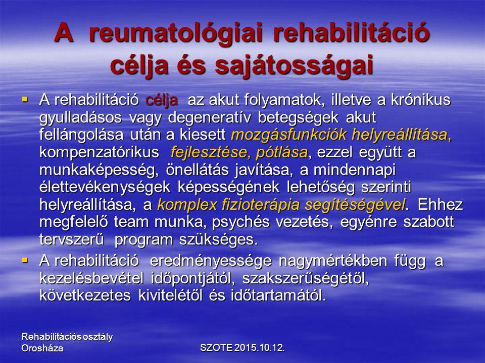 A reumatológiai rehabilitáció célja és sajátosságai  A rehabilitáció célja az akut folyamatok, illetve a krónikus gyulladásos vagy degeneratív betegségek akut fellángolása után a kiesett mozgásfunkciók helyreállítása, kompenzatórikus fejlesztése, pótlása, ezzel együtt a munkaképesség, önellátás javítása, a mindennapi élettevékenységek képességének lehetőség szerinti helyreállítása, a komplex fizioterápia segítéségével.