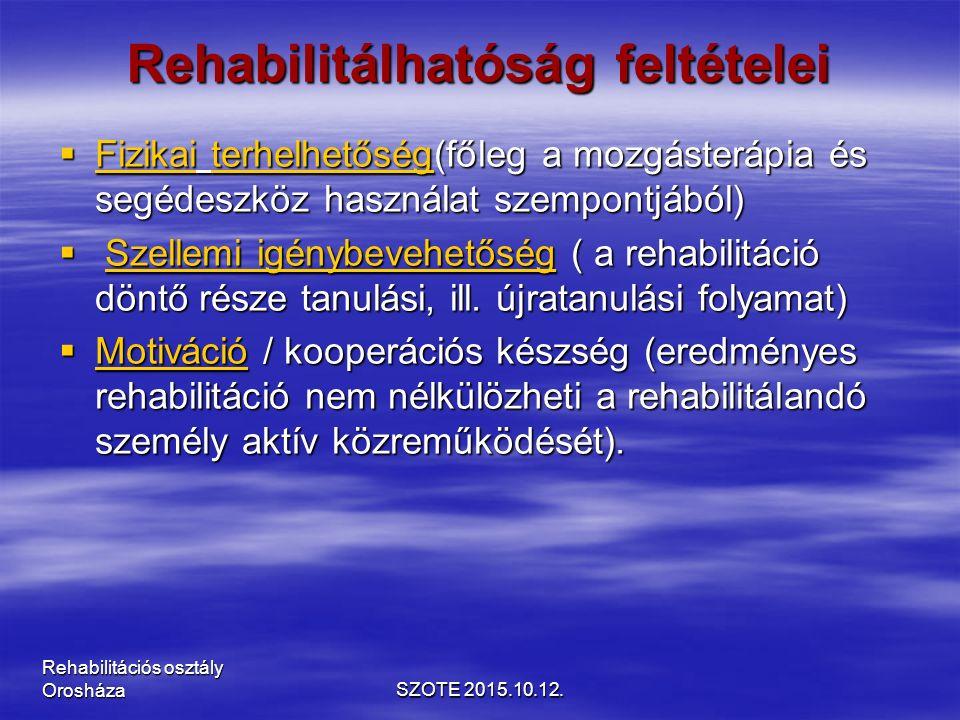 Rehabilitálhatóság feltételei  Fizikai terhelhetőség(főleg a mozgásterápia és segédeszköz használat szempontjából)  Szellemi igénybevehetőség ( a rehabilitáció döntő része tanulási, ill.