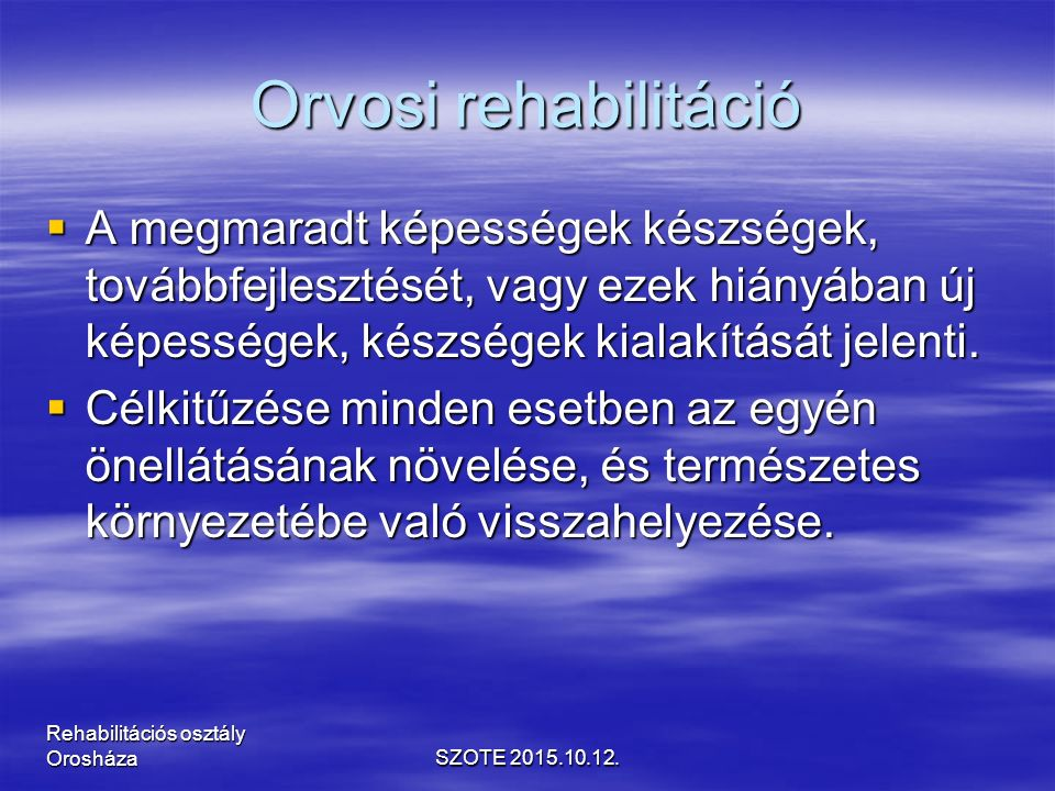 Orvosi rehabilitáció  A megmaradt képességek készségek, továbbfejlesztését, vagy ezek hiányában új képességek, készségek kialakítását jelenti.