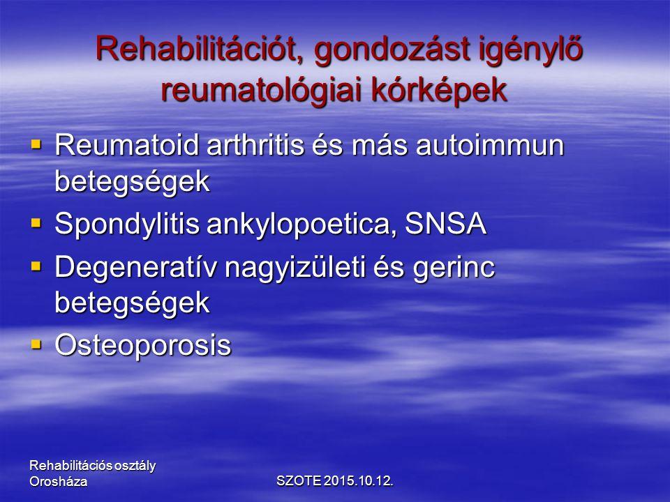 Rehabilitációt, gondozást igénylő reumatológiai kórképek Rehabilitációt, gondozást igénylő reumatológiai kórképek  Reumatoid arthritis és más autoimmun betegségek  Spondylitis ankylopoetica, SNSA  Degeneratív nagyizületi és gerinc betegségek  Osteoporosis SZOTE 2015.10.12.