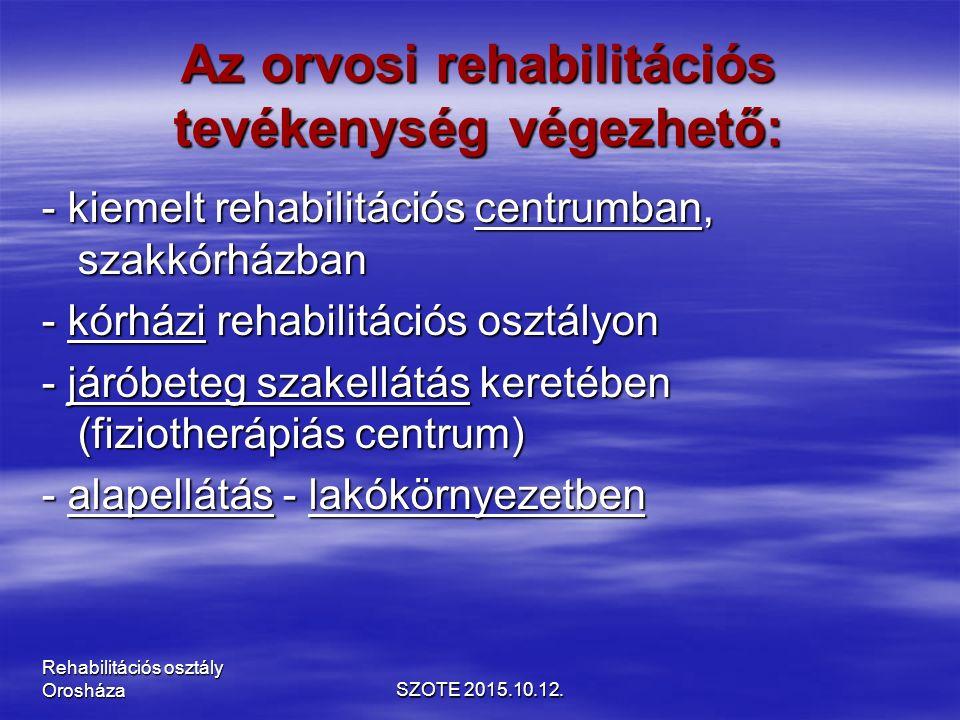 Az orvosi rehabilitációs tevékenység végezhető: - kiemelt rehabilitációs centrumban, szakkórházban - kórházi rehabilitációs osztályon - járóbeteg szakellátás keretében (fiziotherápiás centrum) - alapellátás - lakókörnyezetben SZOTE 2015.10.12.