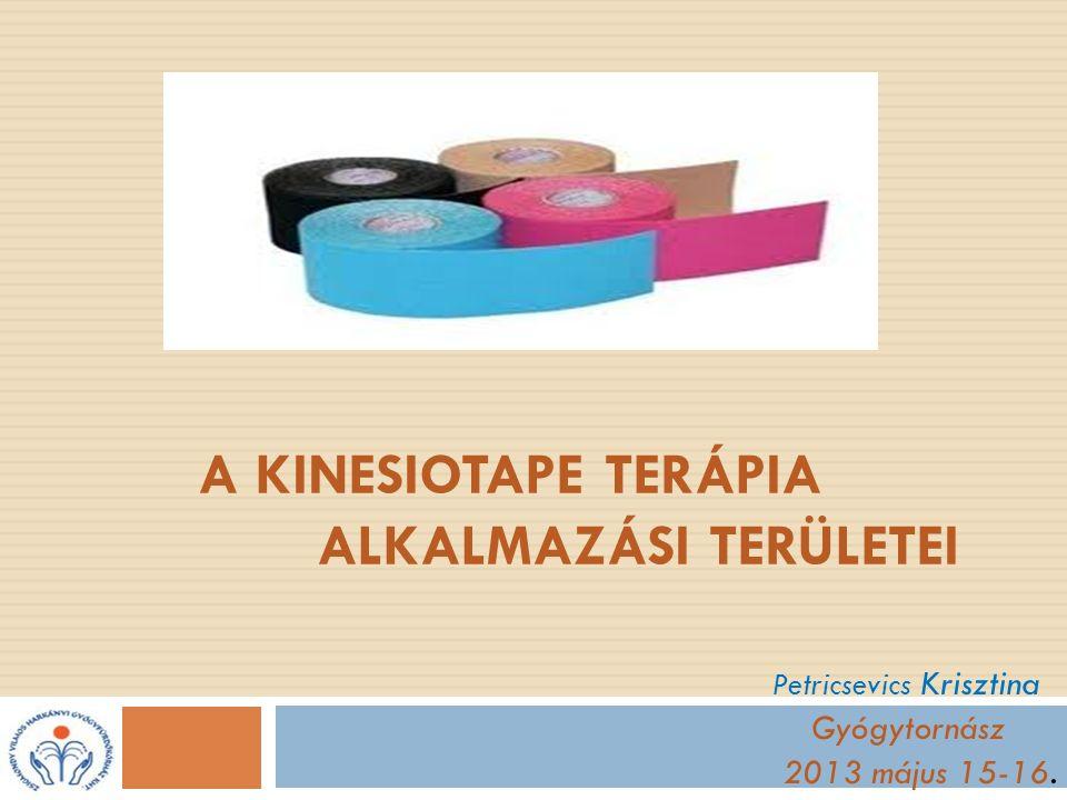 A KINESIOTAPE TERÁPIA ALKALMAZÁSI TERÜLETEI Petricsevics Krisztina Gyógytornász 2013 május 15-16.