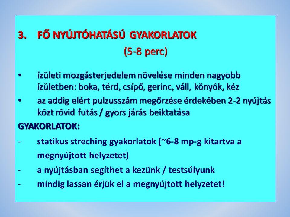 3.FŐ NYÚJTÓHATÁSÚ GYAKORLATOK (5-8 perc) ízületi mozgásterjedelem növelése minden nagyobb ízületben: boka, térd, csípő, gerinc, váll, könyök, kéz ízületi mozgásterjedelem növelése minden nagyobb ízületben: boka, térd, csípő, gerinc, váll, könyök, kéz az addig elért pulzusszám megőrzése érdekében 2-2 nyújtás közt rövid futás / gyors járás beiktatása az addig elért pulzusszám megőrzése érdekében 2-2 nyújtás közt rövid futás / gyors járás beiktatásaGYAKORLATOK: -statikus streching gyakorlatok (~6-8 mp-g kitartva a megnyújtott helyzetet) -a nyújtásban segíthet a kezünk / testsúlyunk -mindig lassan érjük el a megnyújtott helyzetet!