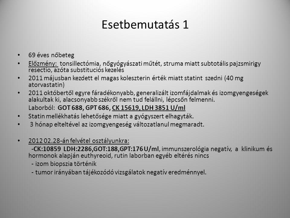 Esetbemutatás 1 69 éves nőbeteg Előzmény: tonsillectómia, nőgyógyászati műtét, struma miatt subtotális pajzsmirigy resectio, azóta substituciós kezelés 2011 májusban kezdett el magas koleszterin érték miatt statint szedni (40 mg atorvastatin) 2011 októbertől egyre fáradékonyabb, generalizált izomfájdalmak és izomgyengeségek alakultak ki, alacsonyabb székről nem tud felállni, lépcsőn felmenni.