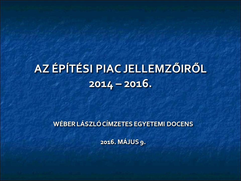 AZ ÉPÍTÉSI PIAC JELLEMZŐIRŐL 2014 – 2016. WÉBER LÁSZLÓ CÍMZETES EGYETEMI DOCENS 2016.