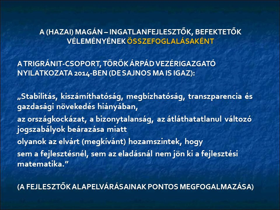 """A (HAZAI) MAGÁN – INGATLANFEJLESZTŐK, BEFEKTETŐK VÉLEMÉNYÉNEK ÖSSZEFOGLALÁSAKÉNT A TRIGRÁNIT-CSOPORT, TÖRÖK ÁRPÁD VEZÉRIGAZGATÓ NYILATKOZATA 2014-BEN (DE SAJNOS MA IS IGAZ): """"Stabilitás, kiszámíthatóság, megbízhatóság, transzparencia és gazdasági növekedés hiányában, az országkockázat, a bizonytalanság, az átláthatatlanul változó jogszabályok beárazása miatt olyanok az elvárt (megkívánt) hozamszintek, hogy sem a fejlesztésnél, sem az eladásnál nem jön ki a fejlesztési matematika. (A FEJLESZTŐK ALAPELVÁRÁSAINAK PONTOS MEGFOGALMAZÁSA)"""