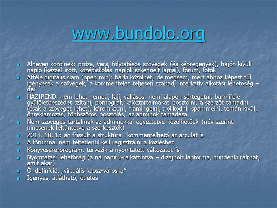 www.bundolo.org Álnéven közölnek: próza, vers, folytatásos szövegek (és képregények), hajón kívüli napló (kézzel írott, középiskolás naplók szkennelt lapjai), fórum, fotók Álnéven közölnek: próza, vers, folytatásos szövegek (és képregények), hajón kívüli napló (kézzel írott, középiskolás naplók szkennelt lapjai), fórum, fotók Afféle digitális slam (open mic): bárki közölhet, de mégsem, mert ahhoz képest túl igényesek a szövegek, a kommentelés teljesen szabad, interkatív alkotási lehetőség – de: Afféle digitális slam (open mic): bárki közölhet, de mégsem, mert ahhoz képest túl igényesek a szövegek, a kommentelés teljesen szabad, interkatív alkotási lehetőség – de: HÁZIREND: nem lehet nemeti, faji, vallásos, nemi alapon sértegetni, bármiféle gyűlöletbeszédet szítani, pornográf, kalóztartalmakat posztolni, a szerzőt támadni (csak a szövegét lehet), káromkodni, flamingelni, trollkodni, spammelni, témán kívül, önreklámozás, többszörös posztolás, az adminok támadása HÁZIREND: nem lehet nemeti, faji, vallásos, nemi alapon sértegetni, bármiféle gyűlöletbeszédet szítani, pornográf, kalóztartalmakat posztolni, a szerzőt támadni (csak a szövegét lehet), káromkodni, flamingelni, trollkodni, spammelni, témán kívül, önreklámozás, többszörös posztolás, az adminok támadása Nem szöveges tartalmak az adminokkal egyeztetve közölhetőek (név szerint nincsenek feltűntetve a szerkesztők) Nem szöveges tartalmak az adminokkal egyeztetve közölhetőek (név szerint nincsenek feltűntetve a szerkesztők) 2014.