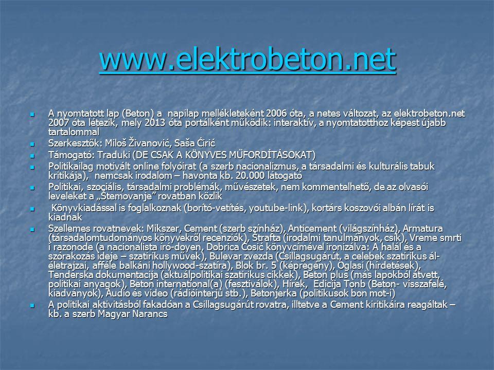 www.elektrobeton.net A nyomtatott lap (Beton) a napilap mellékleteként 2006 óta, a netes változat, az elektrobeton.net 2007 óta létezik, mely 2013 óta portálként működik: interaktív, a nyomtatotthoz képest újabb tartalommal A nyomtatott lap (Beton) a napilap mellékleteként 2006 óta, a netes változat, az elektrobeton.net 2007 óta létezik, mely 2013 óta portálként működik: interaktív, a nyomtatotthoz képest újabb tartalommal Szerkesztők: Miloš Živanović, Saša Ćirić Szerkesztők: Miloš Živanović, Saša Ćirić Támogató: Traduki (DE CSAK A KÖNYVES MŰFORDÍTÁSOKAT) Támogató: Traduki (DE CSAK A KÖNYVES MŰFORDÍTÁSOKAT) Politikailag motivált online folyóirat (a szerb nacionalizmus, a társadalmi és kulturális tabuk kritikája), nemcsak irodalom – havonta kb.