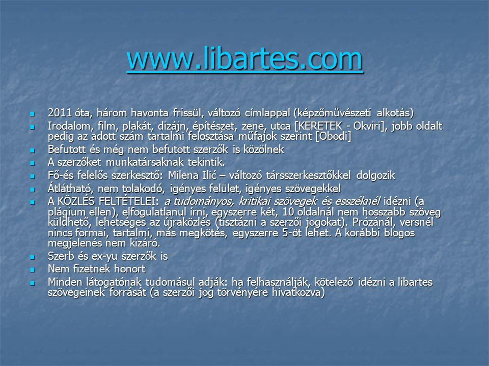 www.libartes.com 2011 óta, három havonta frissül, változó címlappal (képzőművészeti alkotás) 2011 óta, három havonta frissül, változó címlappal (képzőművészeti alkotás) Irodalom, film, plakát, dizájn, építészet, zene, utca [KERETEK - Okviri], jobb oldalt pedig az adott szám tartalmi felosztása műfajok szerint [Obodi] Irodalom, film, plakát, dizájn, építészet, zene, utca [KERETEK - Okviri], jobb oldalt pedig az adott szám tartalmi felosztása műfajok szerint [Obodi] Befutott és még nem befutott szerzők is közölnek Befutott és még nem befutott szerzők is közölnek A szerzőket munkatársaknak tekintik.