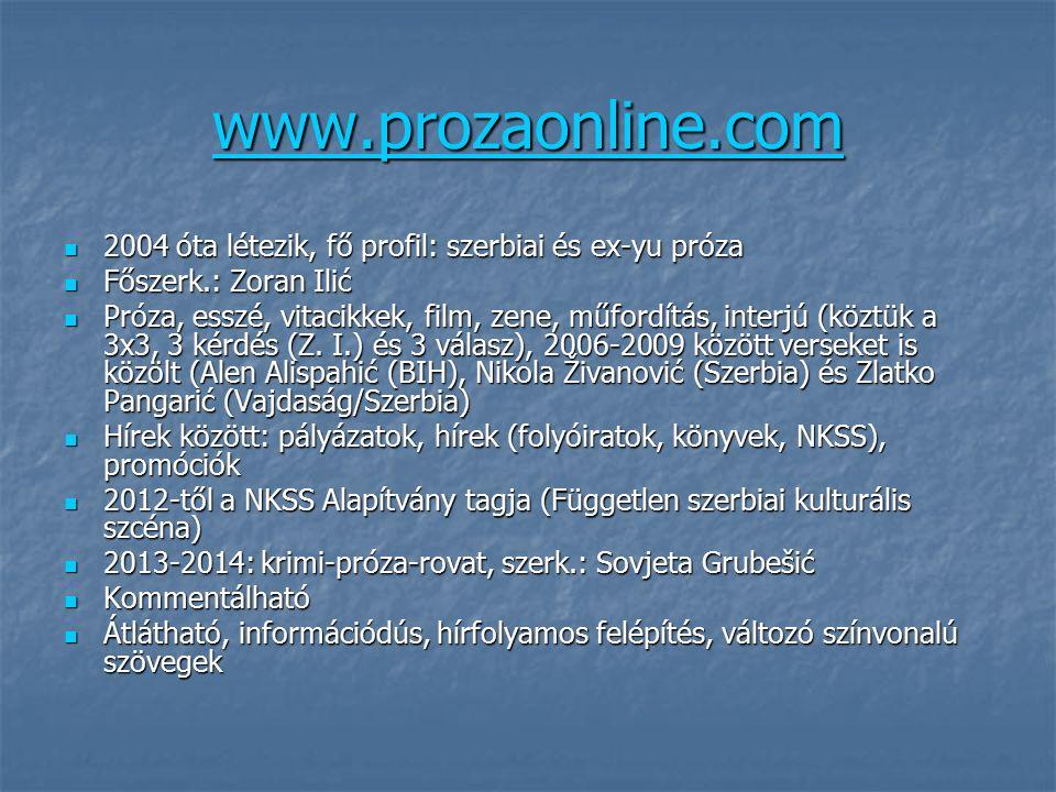 www.prozaonline.com 2004 óta létezik, fő profil: szerbiai és ex-yu próza 2004 óta létezik, fő profil: szerbiai és ex-yu próza Főszerk.: Zoran Ilić Főszerk.: Zoran Ilić Próza, esszé, vitacikkek, film, zene, műfordítás, interjú (köztük a 3x3, 3 kérdés (Z.
