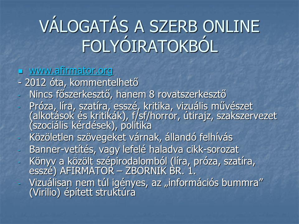 VÁLOGATÁS A SZERB ONLINE FOLYÓIRATOKBÓL www.afirmator.org www.afirmator.org www.afirmator.org - 2012 óta, kommentelhető - Nincs főszerkesztő, hanem 8 rovatszerkesztő - Próza, líra, szatíra, esszé, kritika, vizuális művészet (alkotások és kritikák), f/sf/horror, útirajz, szakszervezet (szociális kérdések), politika - Közöletlen szövegeket várnak, állandó felhívás - Banner-vetítés, vagy lefelé haladva cikk-sorozat - Könyv a közölt szépirodalomból (líra, próza, szatíra, esszé) AFIRMATOR – ZBORNIK BR.