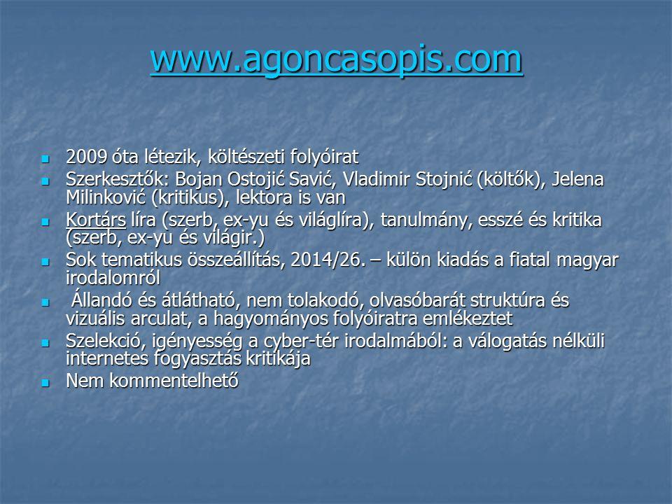 www.agoncasopis.com 2009 óta létezik, költészeti folyóirat 2009 óta létezik, költészeti folyóirat Szerkesztők: Bojan Ostojić Savić, Vladimir Stojnić (költők), Jelena Milinković (kritikus), lektora is van Szerkesztők: Bojan Ostojić Savić, Vladimir Stojnić (költők), Jelena Milinković (kritikus), lektora is van Kortárs líra (szerb, ex-yu és világlíra), tanulmány, esszé és kritika (szerb, ex-yu és világir.) Kortárs líra (szerb, ex-yu és világlíra), tanulmány, esszé és kritika (szerb, ex-yu és világir.) Sok tematikus összeállítás, 2014/26.