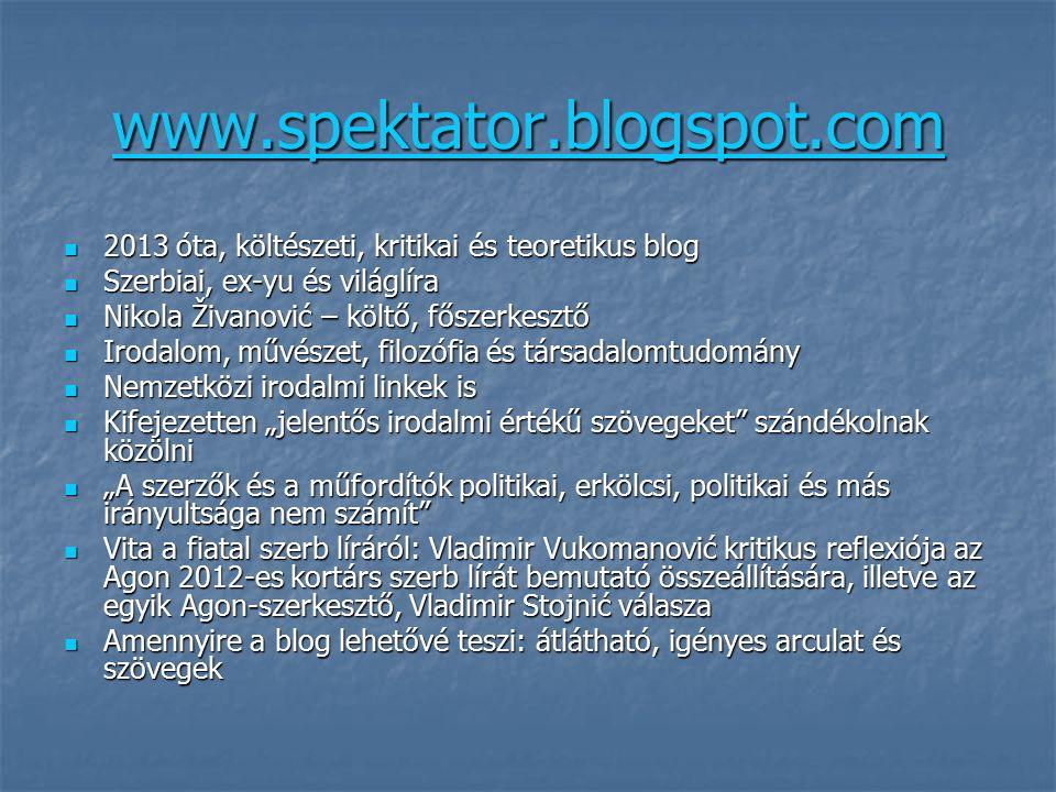 """www.spektator.blogspot.com 2013 óta, költészeti, kritikai és teoretikus blog 2013 óta, költészeti, kritikai és teoretikus blog Szerbiai, ex-yu és világlíra Szerbiai, ex-yu és világlíra Nikola Živanović – költő, főszerkesztő Nikola Živanović – költő, főszerkesztő Irodalom, művészet, filozófia és társadalomtudomány Irodalom, művészet, filozófia és társadalomtudomány Nemzetközi irodalmi linkek is Nemzetközi irodalmi linkek is Kifejezetten """"jelentős irodalmi értékű szövegeket szándékolnak közölni Kifejezetten """"jelentős irodalmi értékű szövegeket szándékolnak közölni """"A szerzők és a műfordítók politikai, erkölcsi, politikai és más irányultsága nem számít """"A szerzők és a műfordítók politikai, erkölcsi, politikai és más irányultsága nem számít Vita a fiatal szerb líráról: Vladimir Vukomanović kritikus reflexiója az Agon 2012-es kortárs szerb lírát bemutató összeállítására, illetve az egyik Agon-szerkesztő, Vladimir Stojnić válasza Vita a fiatal szerb líráról: Vladimir Vukomanović kritikus reflexiója az Agon 2012-es kortárs szerb lírát bemutató összeállítására, illetve az egyik Agon-szerkesztő, Vladimir Stojnić válasza Amennyire a blog lehetővé teszi: átlátható, igényes arculat és szövegek Amennyire a blog lehetővé teszi: átlátható, igényes arculat és szövegek"""