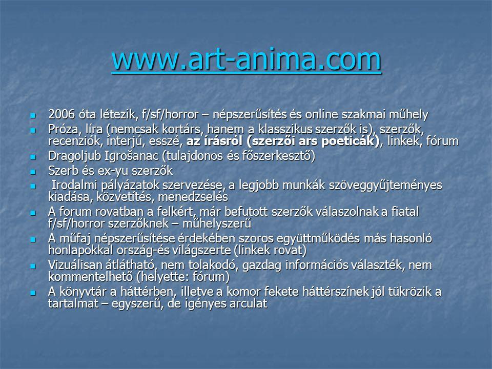 www.art-anima.com 2006 óta létezik, f/sf/horror – népszerűsítés és online szakmai műhely 2006 óta létezik, f/sf/horror – népszerűsítés és online szakmai műhely Próza, líra (nemcsak kortárs, hanem a klasszikus szerzők is), szerzők, recenziók, interjú, esszé, az írásról (szerzői ars poeticák), linkek, fórum Próza, líra (nemcsak kortárs, hanem a klasszikus szerzők is), szerzők, recenziók, interjú, esszé, az írásról (szerzői ars poeticák), linkek, fórum Dragoljub Igrošanac (tulajdonos és főszerkesztő) Dragoljub Igrošanac (tulajdonos és főszerkesztő) Szerb és ex-yu szerzők Szerb és ex-yu szerzők Irodalmi pályázatok szervezése, a legjobb munkák szöveggyűjteményes kiadása, közvetítés, menedzselés Irodalmi pályázatok szervezése, a legjobb munkák szöveggyűjteményes kiadása, közvetítés, menedzselés A forum rovatban a felkért, már befutott szerzők válaszolnak a fiatal f/sf/horror szerzőknek – műhelyszerű A forum rovatban a felkért, már befutott szerzők válaszolnak a fiatal f/sf/horror szerzőknek – műhelyszerű A műfaj népszerűsítése érdekében szoros együttműködés más hasonló honlapokkal ország-és világszerte (linkek rovat) A műfaj népszerűsítése érdekében szoros együttműködés más hasonló honlapokkal ország-és világszerte (linkek rovat) Vizuálisan átlátható, nem tolakodó, gazdag információs választék, nem kommentelhető (helyette: fórum) Vizuálisan átlátható, nem tolakodó, gazdag információs választék, nem kommentelhető (helyette: fórum) A könyvtár a háttérben, illetve a komor fekete háttérszínek jól tükrözik a tartalmat – egyszerű, de igényes arculat A könyvtár a háttérben, illetve a komor fekete háttérszínek jól tükrözik a tartalmat – egyszerű, de igényes arculat
