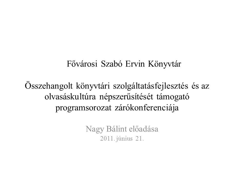 Fővárosi Szabó Ervin Könyvtár Összehangolt könyvtári szolgáltatásfejlesztés és az olvasáskultúra népszerűsítését támogató programsorozat zárókonferenciája Nagy Bálint előadása 2011.