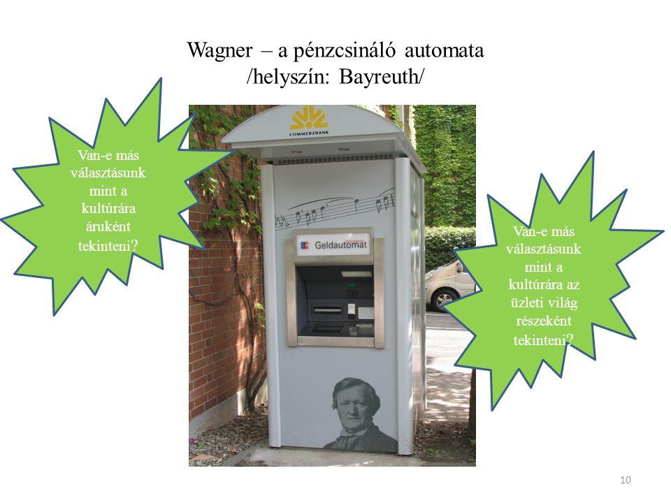 Wagner – a pénzcsináló automata /helyszín: Bayreuth/ 10 Van-e más választásunk mint a kultúrára az üzleti világ részeként tekinteni .