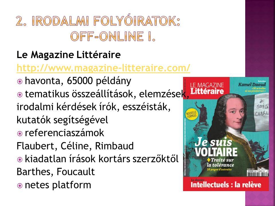 Le Magazine Littéraire http://www.magazine-litteraire.com/  havonta, 65000 példány  tematikus összeállítások, elemzések, irodalmi kérdések írók, esszéisták, kutatók segítségével  referenciaszámok Flaubert, Céline, Rimbaud  kiadatlan írások kortárs szerzőktől Barthes, Foucault  netes platform