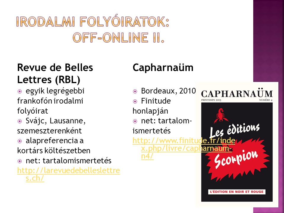 Revue de Belles Lettres (RBL)  egyik legrégebbi frankofón irodalmi folyóirat  Svájc, Lausanne, szemeszterenként  alapreferencia a kortárs költészetben  net: tartalomismertetés http://larevuedebelleslettre s.ch/ Capharnaüm  Bordeaux, 2010  Finitude honlapján  net: tartalom- ismertetés http://www.finitude.fr/inde x.php/livre/capharnaum- n4/
