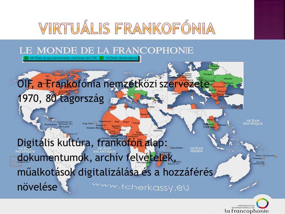 OIF, a Frankofónia nemzetközi szervezete 1970, 80 tagország Digitális kultúra, frankofón alap: dokumentumok, archív felvételek, műalkotások digitalizálása és a hozzáférés növelése