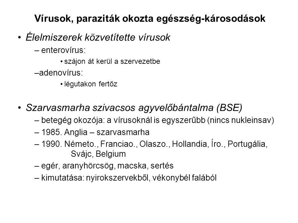 Vírusok, paraziták okozta egészség-károsodások Élelmiszerek közvetítette vírusok – enterovírus: szájon át kerül a szervezetbe –adenovírus: légutakon fertőz Szarvasmarha szivacsos agyvelőbántalma (BSE) – betegég okozója: a vírusoknál is egyszerűbb (nincs nukleinsav) – 1985.