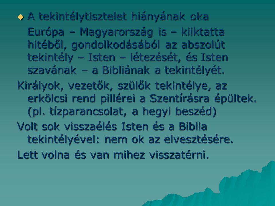  A tekintélytisztelet hiányának oka Európa – Magyarország is – kiiktatta hitéből, gondolkodásából az abszolút tekintély – Isten – létezését, és Isten szavának – a Bibliának a tekintélyét.
