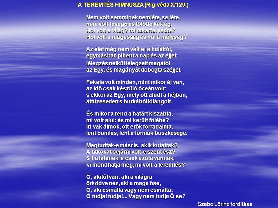 A TEREMTÉS HIMNUSZA (Rig-véda X/129.) A TEREMTÉS HIMNUSZA (Rig-véda X/129.) Nem volt semminek nemléte, se léte, nem volt levegő és fölötte kék ég.