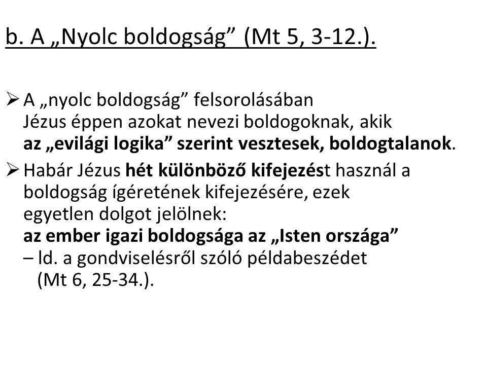 """b. A """"Nyolc boldogság"""" (Mt 5, 3-12.).  A """"nyolc boldogság"""" felsorolásában Jézus éppen azokat nevezi boldogoknak, akik az """"evilági logika"""" szerint ves"""