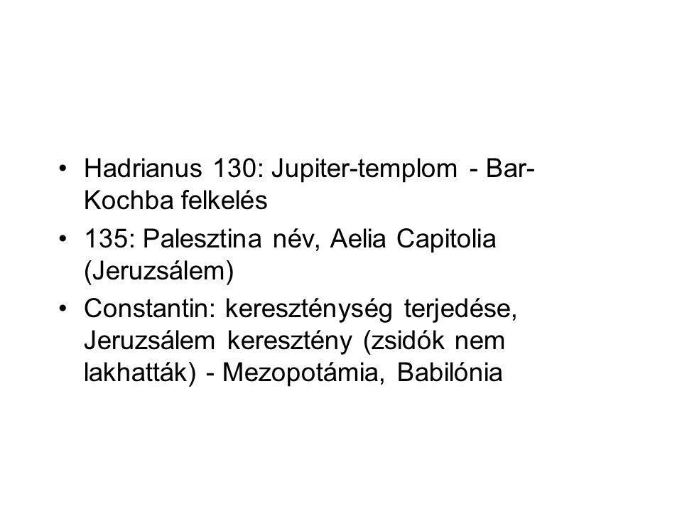 Hadrianus 130: Jupiter-templom - Bar- Kochba felkelés 135: Palesztina név, Aelia Capitolia (Jeruzsálem) Constantin: kereszténység terjedése, Jeruzsálem keresztény (zsidók nem lakhatták) - Mezopotámia, Babilónia