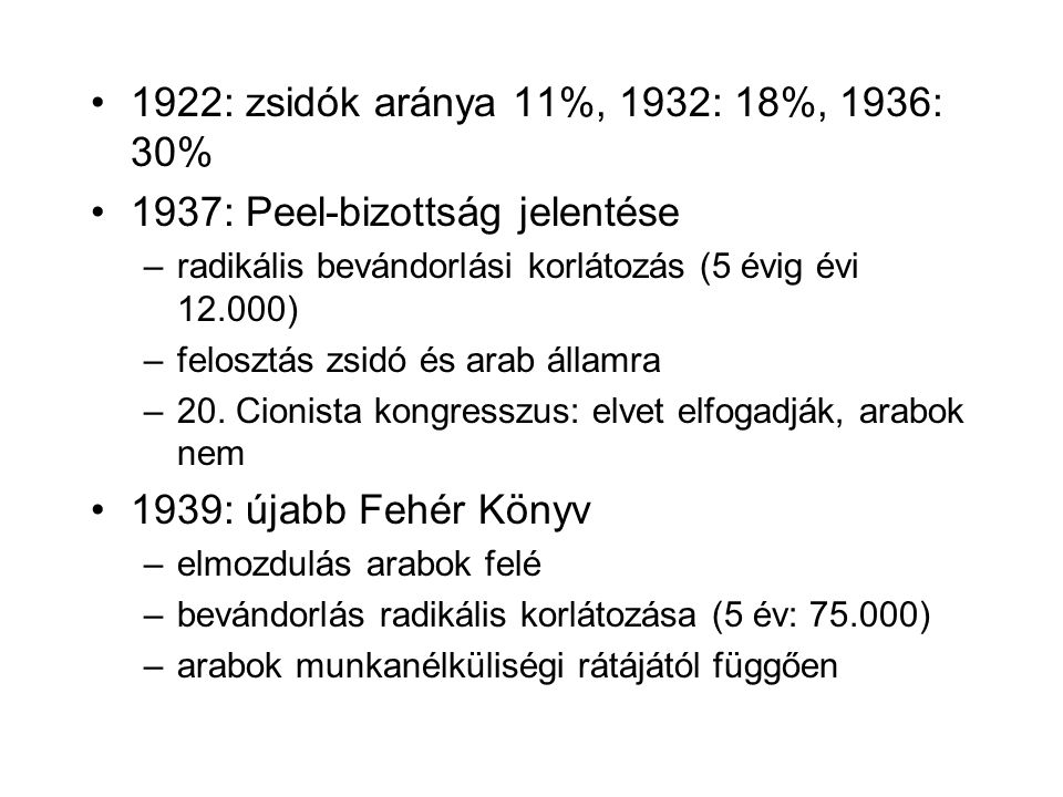 1922: zsidók aránya 11%, 1932: 18%, 1936: 30% 1937: Peel-bizottság jelentése –radikális bevándorlási korlátozás (5 évig évi 12.000) –felosztás zsidó és arab államra –20.