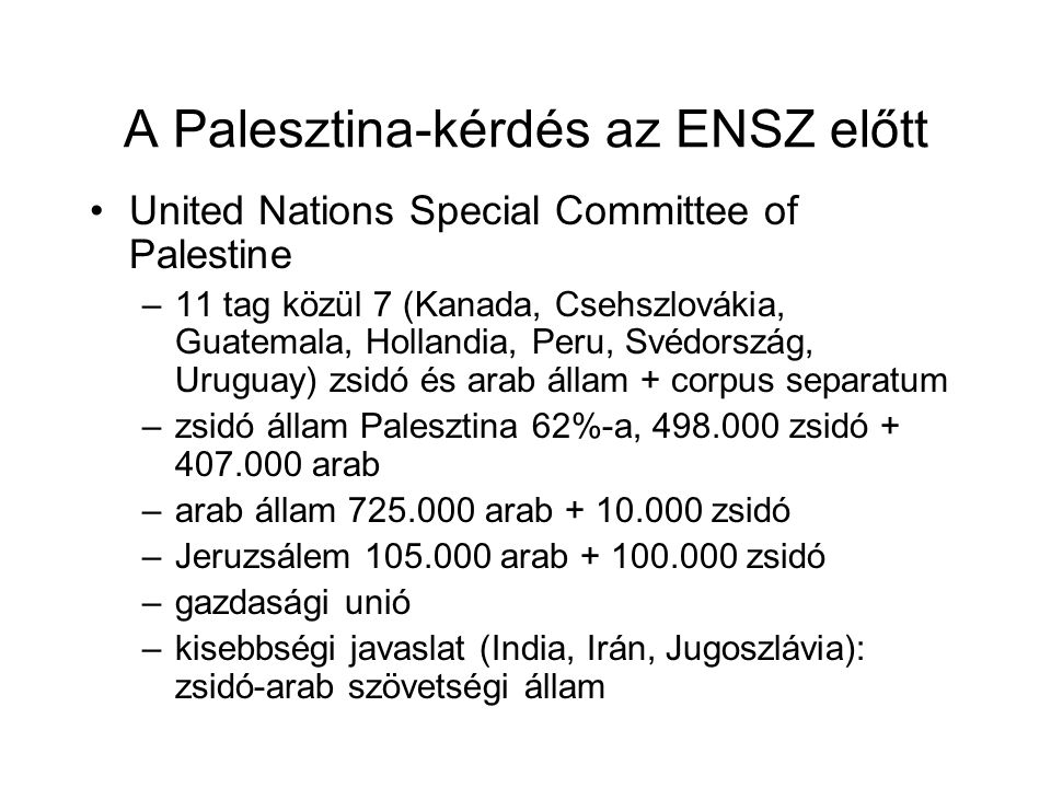 A Palesztina-kérdés az ENSZ előtt United Nations Special Committee of Palestine –11 tag közül 7 (Kanada, Csehszlovákia, Guatemala, Hollandia, Peru, Svédország, Uruguay) zsidó és arab állam + corpus separatum –zsidó állam Palesztina 62%-a, 498.000 zsidó + 407.000 arab –arab állam 725.000 arab + 10.000 zsidó –Jeruzsálem 105.000 arab + 100.000 zsidó –gazdasági unió –kisebbségi javaslat (India, Irán, Jugoszlávia): zsidó-arab szövetségi állam