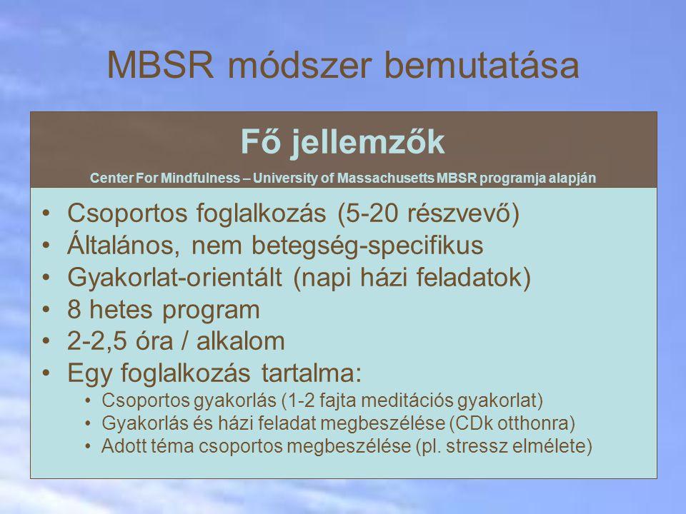 MBSR módszer bemutatása Fő jellemzők Center For Mindfulness – University of Massachusetts MBSR programja alapján Csoportos foglalkozás (5-20 részvevő) Általános, nem betegség-specifikus Gyakorlat-orientált (napi házi feladatok) 8 hetes program 2-2,5 óra / alkalom Egy foglalkozás tartalma: Csoportos gyakorlás (1-2 fajta meditációs gyakorlat) Gyakorlás és házi feladat megbeszélése (CDk otthonra) Adott téma csoportos megbeszélése (pl.