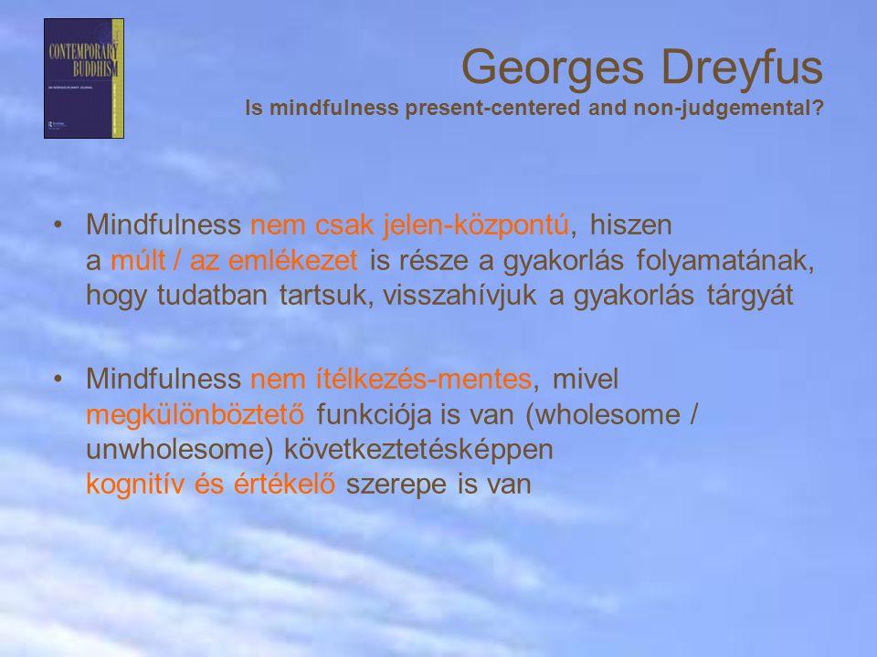 Mindfulness nem csak jelen-központú, hiszen a múlt / az emlékezet is része a gyakorlás folyamatának, hogy tudatban tartsuk, visszahívjuk a gyakorlás tárgyát Mindfulness nem ítélkezés-mentes, mivel megkülönböztető funkciója is van (wholesome / unwholesome) következtetésképpen kognitív és értékelő szerepe is van Georges Dreyfus Is mindfulness present-centered and non-judgemental?