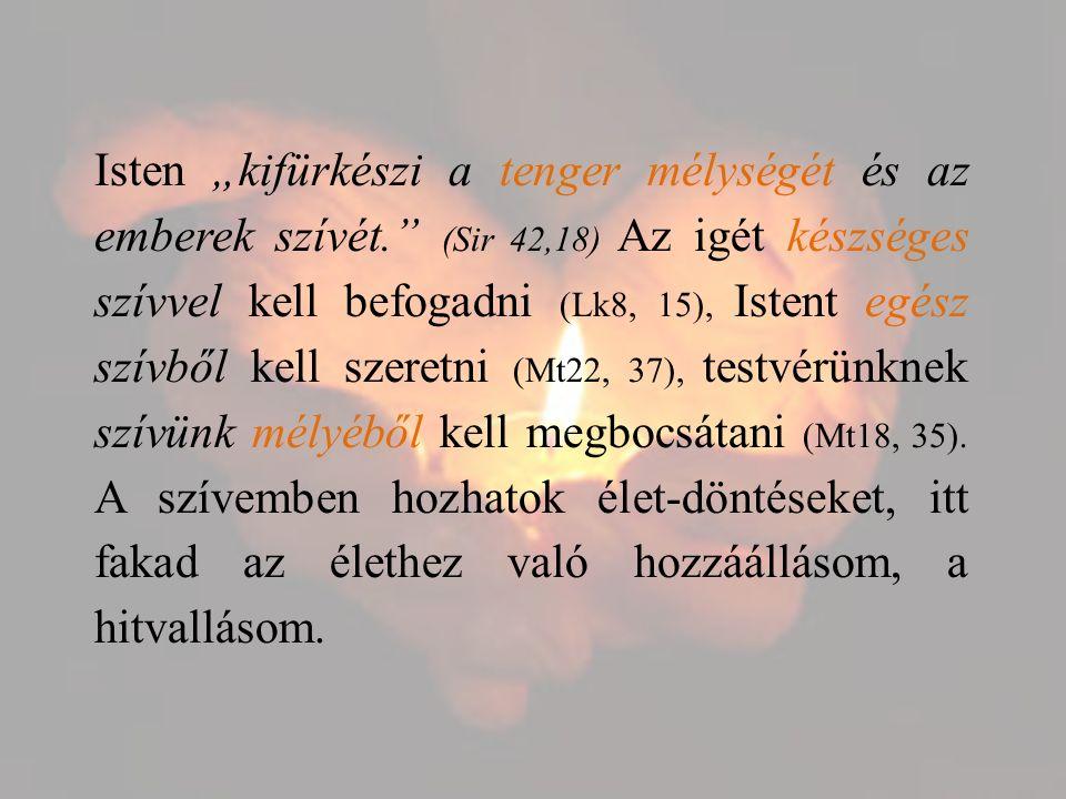 """Isten """"kifürkészi a tenger mélységét és az emberek szívét. (Sir 42,18) Az igét készséges szívvel kell befogadni (Lk8, 15), Istent egész szívből kell szeretni (Mt22, 37), testvérünknek szívünk mélyéből kell megbocsátani (Mt18, 35)."""